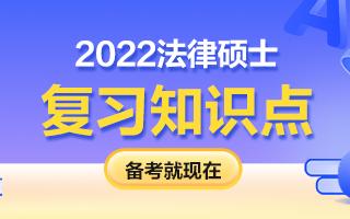 【更新中】2022法律硕士考研知识点3月汇总